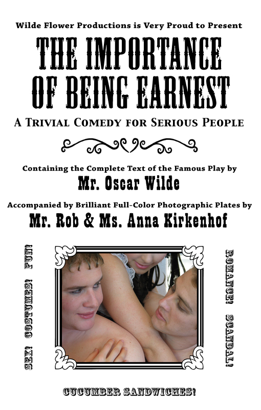 Wilde Flower Productions is Very Proud to Present The Importance of Being Earnest:  A Trivial Comedy for Serious People, Containing the Complete Text of the Famous Play by Mr. Oscar Wilde Accompanied by Brilliant Full-Color Photographic Plates by Mr. Rob & Ms. Anna Kirkenhof. Sex! Costumes! Fun! Romance! Scandal! Cucumber Sandwiches!